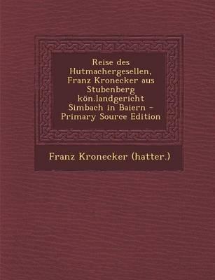 Reise Des Hutmachergesellen, Franz Kronecker Aus Stubenberg Kon.Landgericht Simbach in Baiern - Primary Source Edition