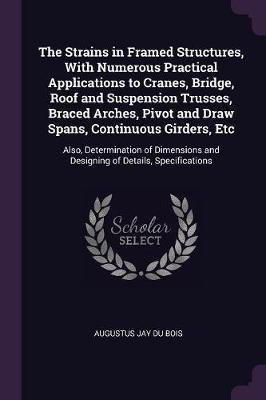 The Strains in Framed Structures, with Numerous Practical Applications to Cranes, Bridge, Roof and Suspension Trusses, Braced Arches, Pivot and Draw S