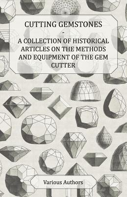 Cutting Gemstones - A Collection of Historical Articles on the Methods and Equipment of the Gem Cutter