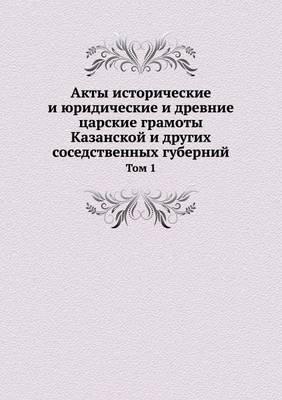 Akty istoricheskie i yuridicheskie i drevnie tsarskie gramoty Kazanskoj i drugih sosedstvennyh gubernij. T.1