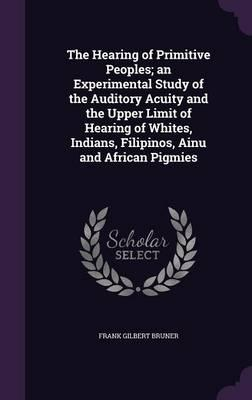 The Hearing of Primitive Peoples; An Experimental Study of the Auditory Acuity and the Upper Limit of Hearing of Whites, Indians, Filipinos, Ainu and African Pigmies