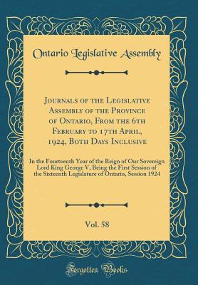 Journals of the Legislative Assembly of the Province of Ontario, From the 6th February to 17th April, 1924, Both Days Inclusive, Vol. 58