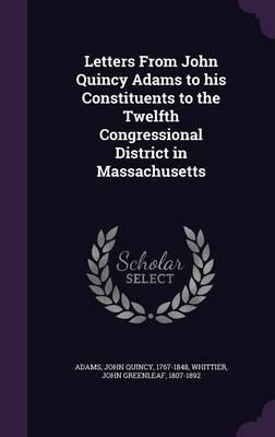 Letters from John Quincy Adams to His Constituents to the Twelfth Congressional District in Massachusetts