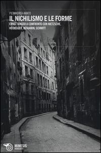Il nichilismo e le forme. Ernst Jünger a confronto con Nietzsche, Heidegger, Benjamin, Schmitt