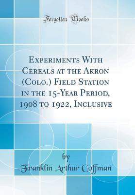 Experiments With Cereals at the Akron (Colo.) Field Station in the 15-Year Period, 1908 to 1922, Inclusive (Classic Reprint)