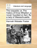The Coquette; Or, the History of Eliza Wharton; A Novel; Founded on Fact. by a Lady of Massachusetts.
