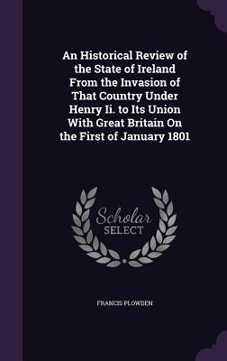 An Historical Review of the State of Ireland from the Invasion of That Country Under Henry II. to Its Union with Great Britain on the First of January 1801