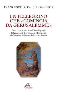 Un pellegrino che comincia da Gerusalemme. Esercizi spirituali sull'Autobiografia di Ignazio di Loyola con riferimenti al Cantico dell'uomo di Martin Buber