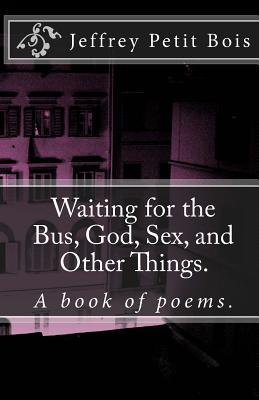 Waiting for the Bus, God, Sex, and Other Things.