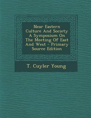 Near Eastern Culture and Society a Symposium on the Meeting of East and West - Primary Source Edition