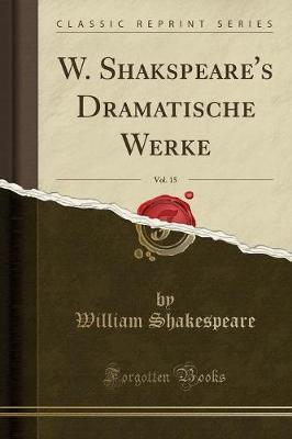 W. Shakspeare's Dramatische Werke, Vol. 15 (Classic Reprint)
