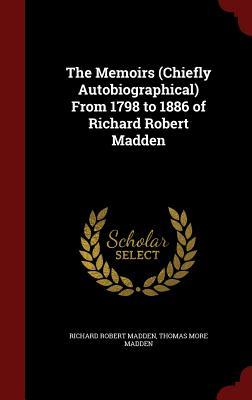 The Memoirs (Chiefly Autobiographical) from 1798 to 1886 of Richard Robert Madden