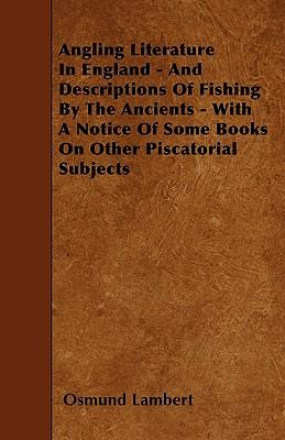 Angling Literature In England - And Descriptions Of Fishing By The Ancients - With A Notice Of Some Books On Other Piscatorial Subjects