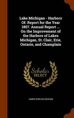 Lake Michigan - Harbors Of. Report for the Year 1857. Annual Report ... on the Improvement of the Harbors of Lakes Michigan, St. Clair, Erie, Ontario, and Champlain