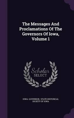 The Messages and Proclamations of the Governors of Iowa, Volume 1