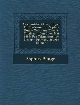 Akademiske Afhandlinger Til Professor Dr. Sophus Bugge Ved Hans 25-Aars Jubilaeum Den 2den Mai 1899