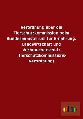 Verordnung über die Tierschutzkommission beim Bundesministerium für Ernährung, Landwirtschaft und Verbraucherschutz (Tierschutzkommissions- Verordnung)