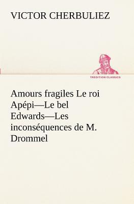 Amours Fragiles le Roi Apepi le Bel Edwards les Inconsequences de M Drommel