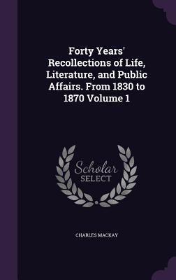 Forty Years' Recollections of Life, Literature, and Public Affairs, from 1830 to 1870 Volume 1