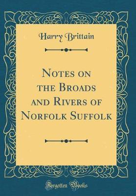 Notes on the Broads and Rivers of Norfolk Suffolk (Classic Reprint)
