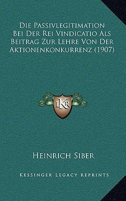 Die Passivlegitimation Bei Der Rei Vindicatio ALS Beitrag Zur Lehre Von Der Aktionenkonkurrenz (1907)