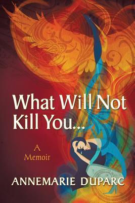 What Will Not Kill You..A Memoir