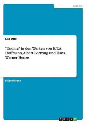 """""""Undine"""" in den Werken von E.T.A. Hoffmann, Albert Lortzing und Hans Werner Henze"""