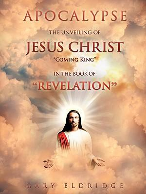 Apocalypse...the Unveiling of Jesus Christ Coming King in the Book of Revelation