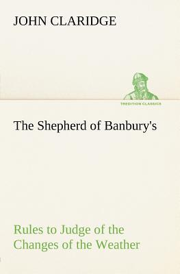 The Shepherd of Banbury's Rules to Judge of the Changes of the Weather, Grounded on Forty Years' Experience