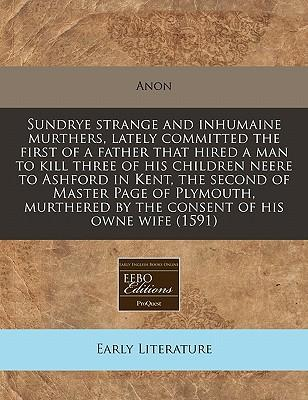 Sundrye Strange and Inhumaine Murthers, Lately Committed the First of a Father That Hired a Man to Kill Three of His Children Neere to Ashford in ... by the Consent of His Owne Wife (1591)