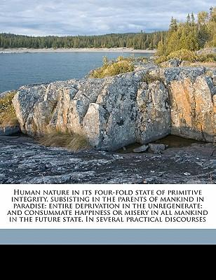 Human Nature in Its Four-Fold State of Primitive Integrity, Subsisting in the Parents of Mankind in Paradise; Entire Deprivation in the Unregenerate;