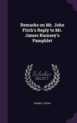 Remarks on Mr. John Fitch's Reply to Mr. James Rumsey's Pamphlet