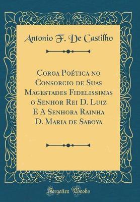 Coroa Poética no Consorcio de Suas Magestades Fidelissimas o Senhor Rei D. Luiz E A Senhora Rainha D. Maria de Saboya (Classic Reprint)