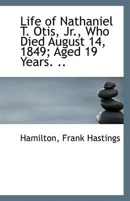 Life of Nathaniel T. Otis, JR., Who Died August 14, 1849; Aged 19 Years. .