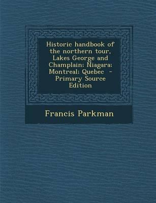 Historic Handbook of the Northern Tour, Lakes George and Champlain; Niagara; Montreal; Quebec - Primary Source Edition