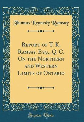 Report of T. K. Ramsay, Esq., Q. C. On the Northern and Western Limits of Ontario (Classic Reprint)