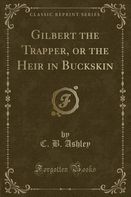 Gilbert the Trapper, or the Heir in Buckskin (Classic Reprint)