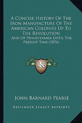 A Concise History of the Iron Manufacture of the American Colonies Up to the Revolution