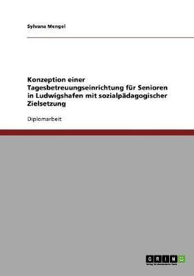 Konzeption einer Tagesbetreuungseinrichtung für Senioren in Ludwigshafen mit sozialpädagogischer Zielsetzung