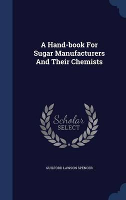 A Hand-Book for Sugar Manufacturers and Their Chemists
