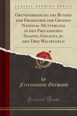 Grundverfassung des Bundes der Freimaurer der Grossen National-Mutterloge in den Preussischen Staaten, Genannt, zu den Drei Weltkugeln (Classic Reprint)