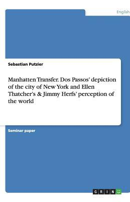 Manhatten Transfer. Dos Passos' depiction of the city of New York and Ellen Thatcher's & Jimmy Herfs' perception of the world