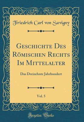 Geschichte Des Römischen Rechts Im Mittelalter, Vol. 5
