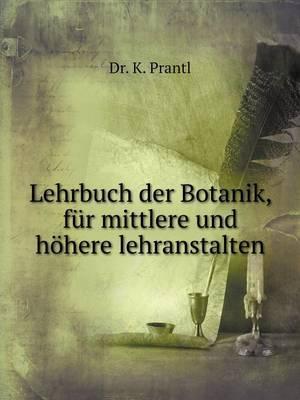 Lehrbuch Der Botanik, Fur Mittlere Und Hohere Lehranstalten
