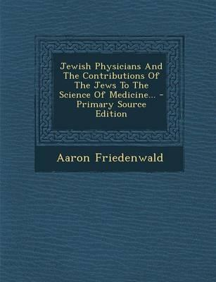Jewish Physicians and the Contributions of the Jews to the Science of Medicine...