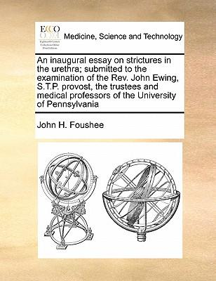 An  Inaugural Essay on Strictures in the Urethra; Submitted to the Examination of the REV. John Ewing, S.T.P. Provost, the Trustees and Medical Profes