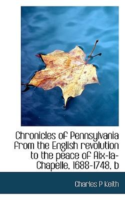 Chronicles of Pennsylvania from the English Revolution to the Peace of AIX-La-Chapelle, 1688-1748, B