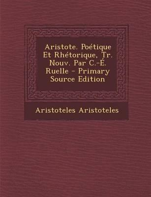 Aristote. Poetique Et Rhetorique, Tr. Nouv. Par C.-E. Ruelle - Primary Source Edition