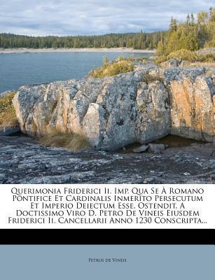 Querimonia Friderici II. Imp. Qua Se Romano Pontifice Et Cardinalis Inmerito Persecutum Et Imperio Deiectum Esse, Ostendit, a Doctissimo Viro D. Petro II. Cancellarii Anno 1230 Conscripta.