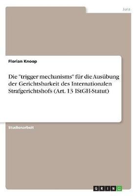 """Die """"trigger mechanisms"""" für die Ausübung der Gerichtsbarkeit des Internationalen Strafgerichtshofs (Art. 13 IStGH-Statut)"""